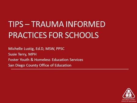 TIPS – TRAUMA INFORMED PRACTICES FOR SCHOOLS Michelle Lustig, Ed.D, MSW, PPSC Susie Terry, MPH Foster Youth & Homeless Education Services San Diego County.
