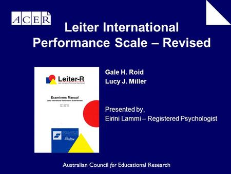 Gale H. Roid Lucy J. Miller Presented by, Eirini Lammi – Registered Psychologist Leiter International Performance Scale – Revised.