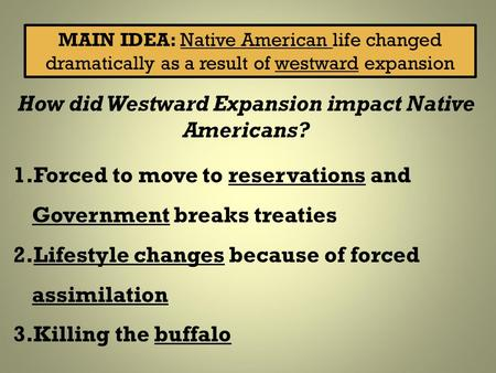 MAIN IDEA: Native American life changed dramatically as a result of westward expansion How did Westward Expansion impact Native Americans? 1.Forced to.