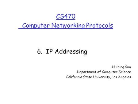 CS470 Computer Networking Protocols Huiping Guo Department of Computer Science California State University, Los Angeles 6. IP Addressing.