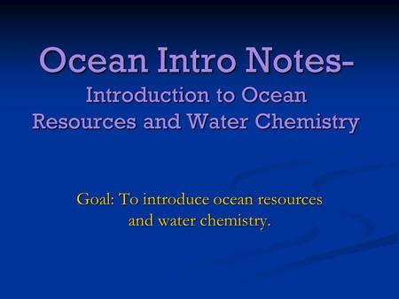 Ocean Intro Notes- Introduction to Ocean Resources and Water Chemistry Goal: To introduce ocean resources and water chemistry.