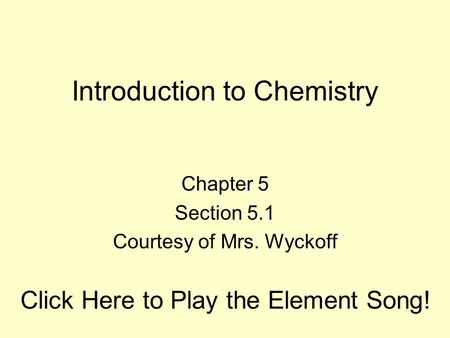 Introduction to Chemistry Chapter 5 Section 5.1 Courtesy of Mrs. Wyckoff Click Here to Play the Element Song!