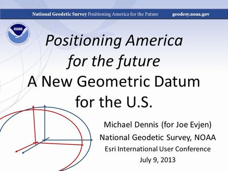 Positioning America for the future A New Geometric Datum for the U.S. Michael Dennis (for Joe Evjen) National Geodetic Survey, NOAA Esri International.