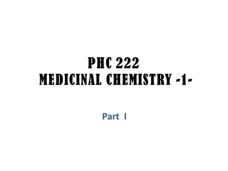 PHC 222 MEDICINAL CHEMISTRY -1- Part I. ABOUT THIS COURSE.. No. of Credits: 2 Student Level: 4 th Courses required: PHC 211 Teatchers: 1- Dr. Huda Al-Salem,