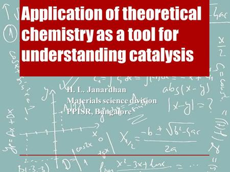 Application of theoretical chemistry as a tool for understanding catalysis H. L. Janardhan Materials science division PPISR, Bangalore.