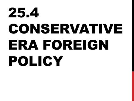 25.4 CONSERVATIVE ERA FOREIGN POLICY. END OF EUROPEAN COMMUNISM U.S.S.R.: actually was made up of several states (countries) pushed together From 1988-1990,