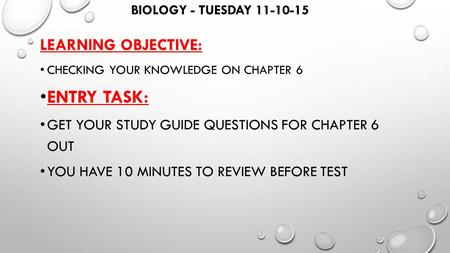 BIOLOGY - TUESDAY 11-10-15 LEARNING OBJECTIVE: CHECKING YOUR KNOWLEDGE ON CHAPTER 6 ENTRY TASK: GET YOUR STUDY GUIDE QUESTIONS FOR CHAPTER 6 OUT YOU HAVE.