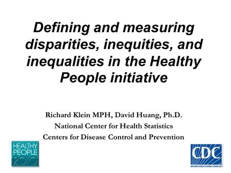 Defining and measuring disparities, inequities, and inequalities in the Healthy People initiative Richard Klein MPH, David Huang, Ph.D. National Center.