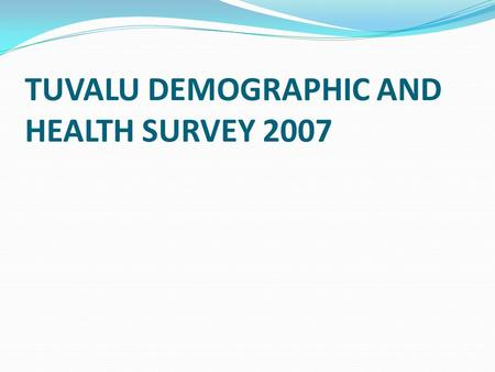 TUVALU DEMOGRAPHIC AND HEALTH SURVEY 2007. OUTLINE  Background  Questionnaire  Sensitive questions  Training  Indicators.