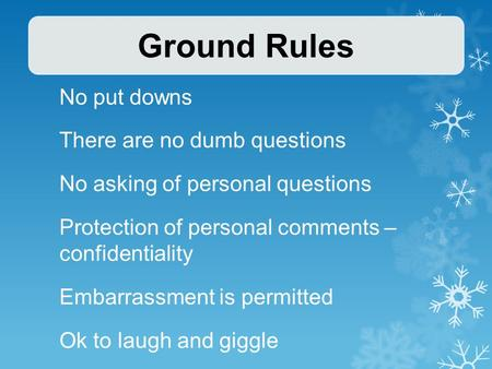 No put downs There are no dumb questions No asking of personal questions Protection of personal comments – confidentiality Embarrassment is permitted Ok.