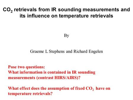 CO 2 retrievals from IR sounding measurements and its influence on temperature retrievals By Graeme L Stephens and Richard Engelen Pose two questions: