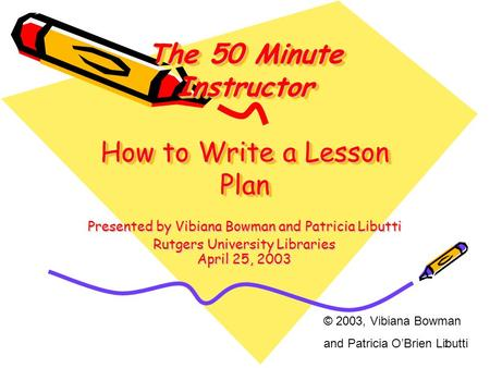 1 The 50 Minute Instructor How to Write a Lesson Plan Presented by Vibiana Bowman and Patricia Libutti Rutgers University Libraries April 25, 2003 © 2003,