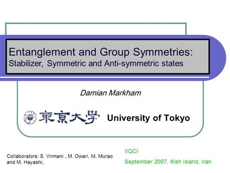 Damian Markham University of Tokyo Entanglement and Group Symmetries: Stabilizer, Symmetric and Anti-symmetric states IIQCI September 2007, Kish Island,