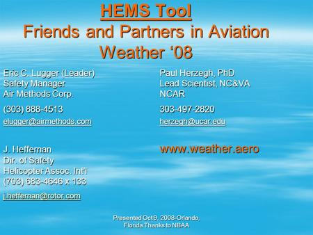 Presented Oct 9, 2008-Orlando, Florida Thanks to NBAA HEMS Tool Friends and Partners in Aviation Weather '08 Eric C. Lugger (Leader)Paul Herzegh, PhD Safety.