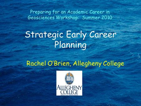 Strategic Early Career Planning Rachel O'Brien, Allegheny College Preparing for an Academic Career in Geosciences Workshop: Summer 2010.