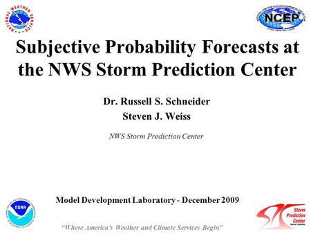 Subjective Probability Forecasts at the NWS Storm Prediction Center Dr. Russell S. Schneider Steven J. Weiss NWS Storm Prediction Center Model Development.