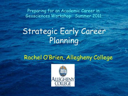 Strategic Early Career Planning Rachel O'Brien, Allegheny College Preparing for an Academic Career in Geosciences Workshop: Summer 2011.