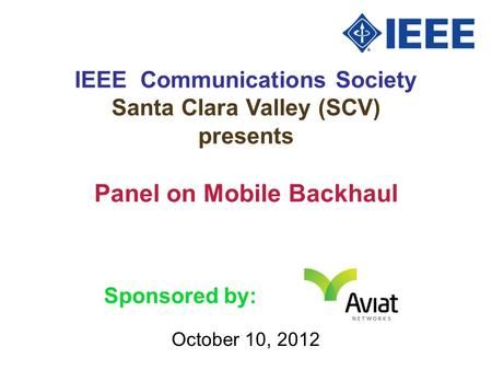 IEEE Communications Society Santa Clara Valley (SCV) presents October 10, 2012 Panel on Mobile Backhaul Sponsored by: