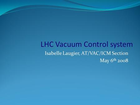 Isabelle Laugier, AT/VAC/ICM Section May 6 th 2008 LHC Vacuum Control system.