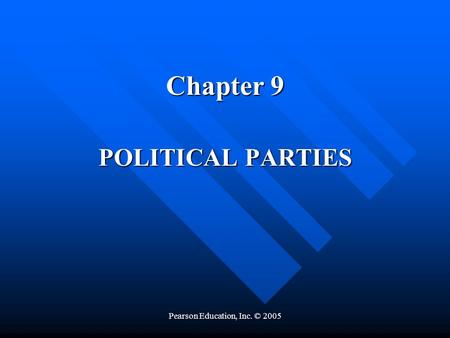 Pearson Education, Inc. © 2005 Chapter 9 POLITICAL PARTIES.