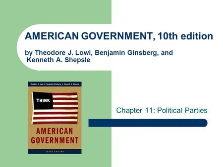 AMERICAN GOVERNMENT, 10th edition by Theodore J. Lowi, Benjamin Ginsberg, and Kenneth A. Shepsle Chapter 11: Political Parties.