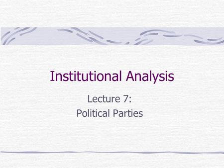 Institutional Analysis Lecture 7: Political Parties.