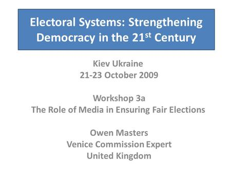 Electoral Systems: Strengthening Democracy in the 21 st Century Kiev Ukraine 21-23 October 2009 Workshop 3a The Role of Media in Ensuring Fair Elections.