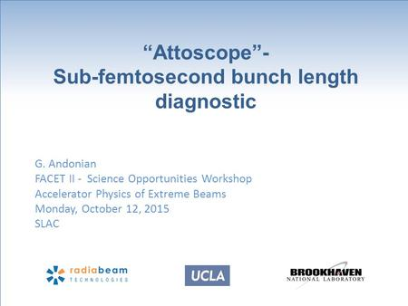 """Attoscope""- Sub-femtosecond bunch length diagnostic G. Andonian FACET II - Science Opportunities Workshop Accelerator Physics of Extreme Beams Monday,"