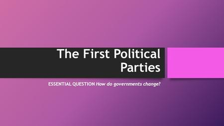 The First Political Parties ESSENTIAL QUESTION How do governments change?