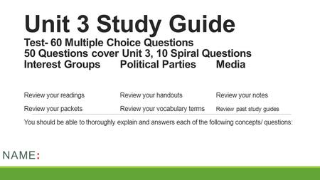 Unit 3 Study Guide Test- 60 Multiple Choice Questions 50 Questions cover Unit 3, 10 Spiral Questions Interest GroupsPolitical PartiesMedia Review your.