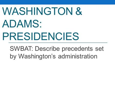 WASHINGTON & ADAMS: PRESIDENCIES SWBAT: Describe precedents set by Washington's administration.