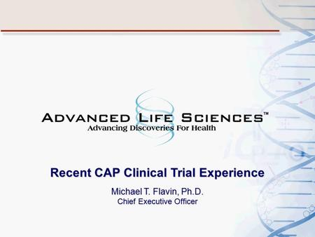 Recent CAP Clinical Trial Experience Michael T. Flavin, Ph.D. Chief Executive Officer.