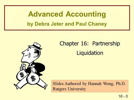 16 - 0 Advanced Accounting by Debra Jeter and Paul Chaney Chapter 16: Partnership Liquidation Slides Authored by Hannah Wong, Ph.D. Rutgers University.