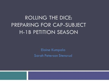 ROLLING THE DICE: PREPARING FOR CAP-SUBJECT H-1B PETITION SEASON Elaine Kumpala Sarah Peterson Stensrud.
