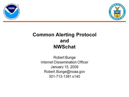 Common Alerting Protocol and NWSchat Robert Bunge Internet Dissemination Officer January 15, 2009 301-713-1381 x140.