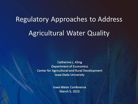 Regulatory Approaches to Address Agricultural Water Quality Catherine L. Kling Department of Economics Center for Agricultural and Rural Development Iowa.