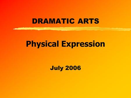 DRAMATIC ARTS July 2006 Physical Expression. z Assessment Standard 1 Describe and explain essential features of voice physical expression production,