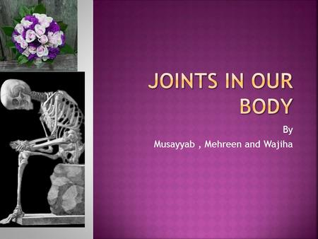 By Musayyab, Mehreen and Wajiha. Joints are when two or more bones meet.