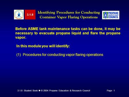 3.1.8 Student Book © 2004 Propane Education & Research CouncilPage 1 3.1.8 Identifying Procedures for Conducting Container Vapor Flaring Operations Before.