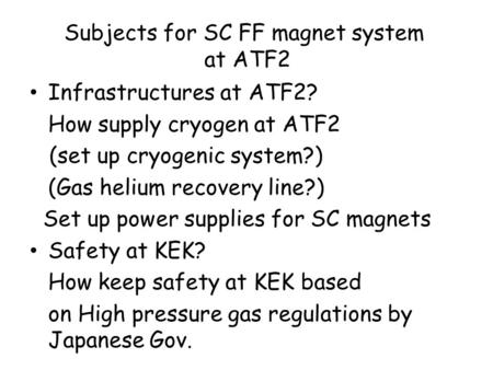 Subjects for SC FF magnet system at ATF2 Infrastructures at ATF2? How supply cryogen at ATF2 (set up cryogenic system?) (Gas helium recovery line?) Set.
