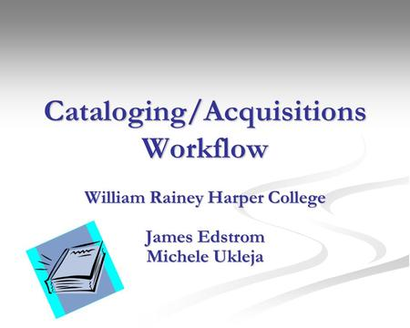Cataloging/Acquisitions Workflow William Rainey Harper College James Edstrom Michele Ukleja.