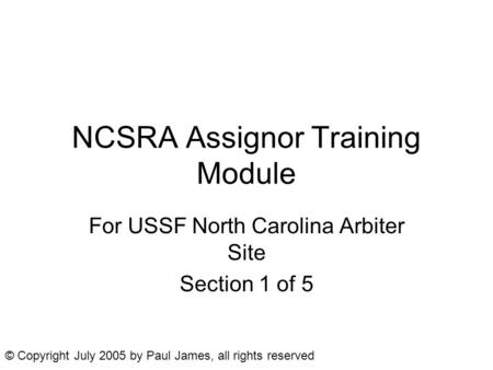 NCSRA Assignor Training Module For USSF North Carolina Arbiter Site Section 1 of 5 © Copyright July 2005 by Paul James, all rights reserved.
