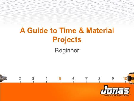 A Guide to Time & Material Projects Beginner. Agenda  Overview – intended use  Set-up  Processing – invoice vs. progress billing  Reporting – report.