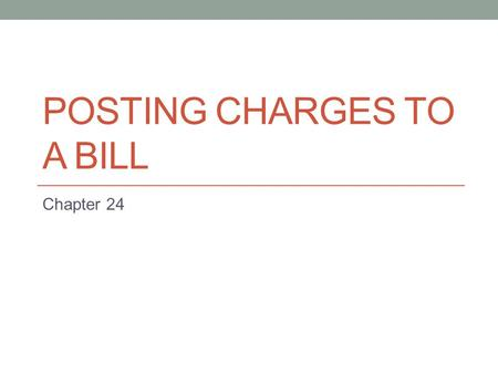 POSTING CHARGES TO A BILL Chapter 24. Objective Post unbilled charges to an invoice.