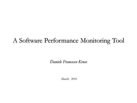 A Software Performance Monitoring Tool Daniele Francesco Kruse March 2010.