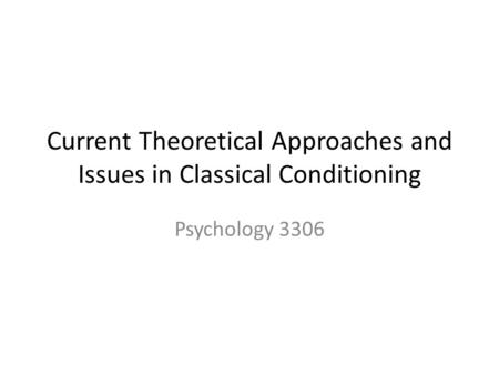 Current Theoretical Approaches and Issues in Classical Conditioning Psychology 3306.