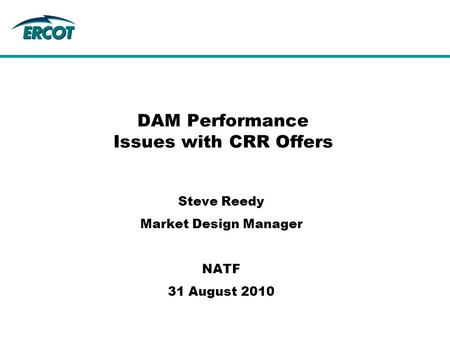 DAM Performance Issues with CRR Offers Steve Reedy Market Design Manager NATF 31 August 2010.