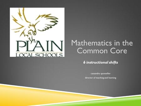 Mathematics in the Common Core 6 instructional shifts cassandra sponseller director of teaching and learning.