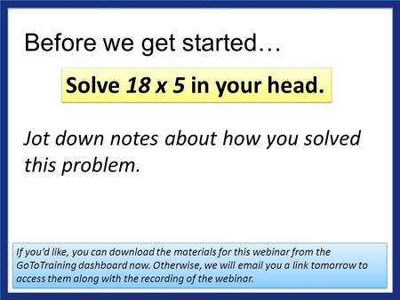 Before we get started… Jot down notes about how you solved this problem. Solve 18 x 5 in your head. If you'd like, you can download the materials for this.