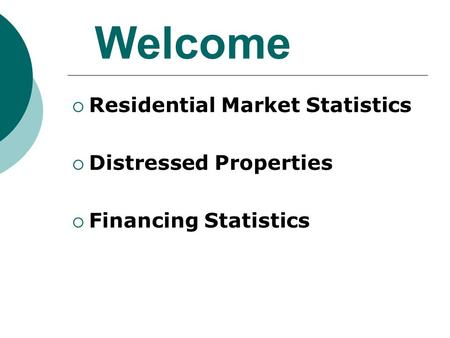 Welcome  Residential Market Statistics  Distressed Properties  Financing Statistics.